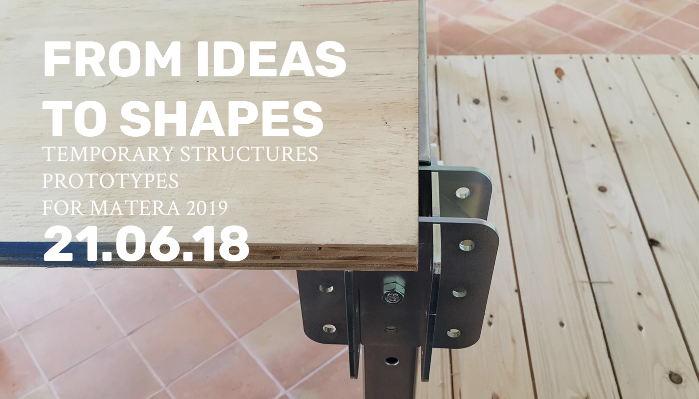 FROM IDEAS TO SHAPES - Temporary structures prototypes for Matera 2019